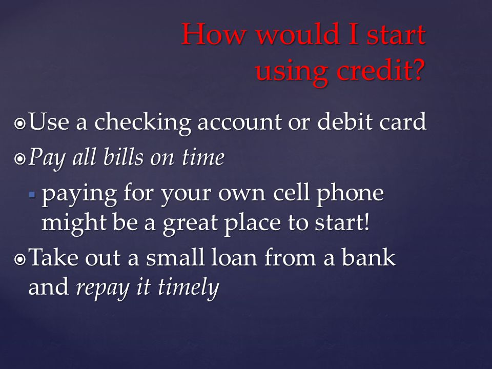 Use a checking account or debit card Use a checking account or debit card Pay all bills on time Pay all bills on time paying for your own cell phone might be a great place to start.