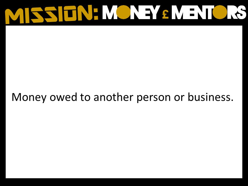 Money owed to another person or business.