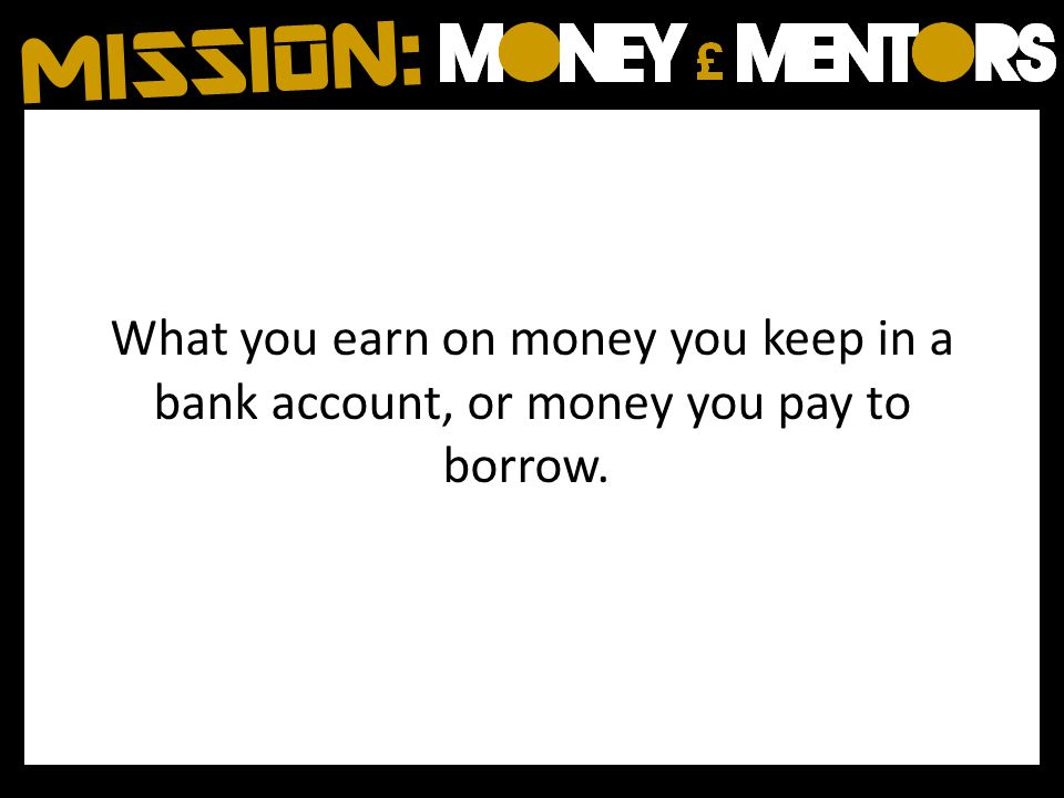 What you earn on money you keep in a bank account, or money you pay to borrow.