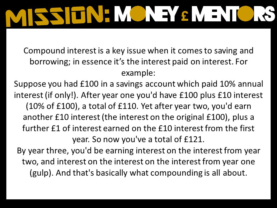 Compound interest is a key issue when it comes to saving and borrowing; in essence its the interest paid on interest.