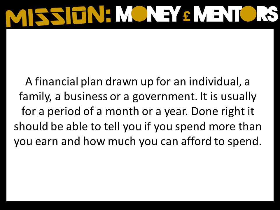 A financial plan drawn up for an individual, a family, a business or a government.