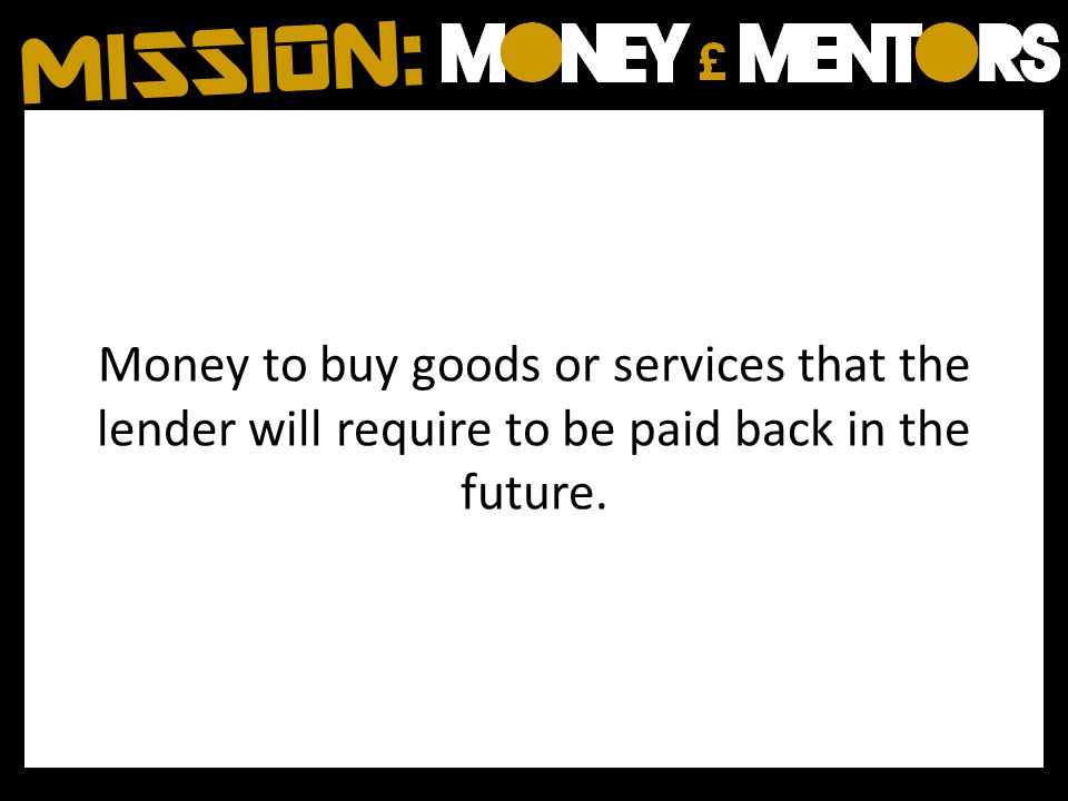Money to buy goods or services that the lender will require to be paid back in the future.