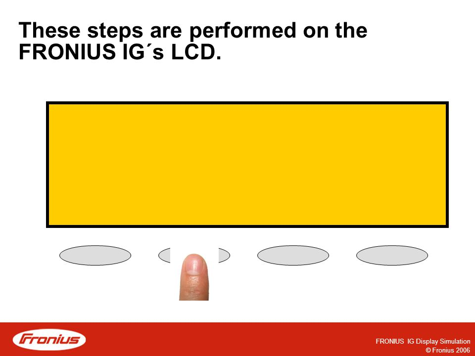 © Fronius 2006 FRONIUS IG Display Simulation These steps are performed on the FRONIUS IG´s LCD.