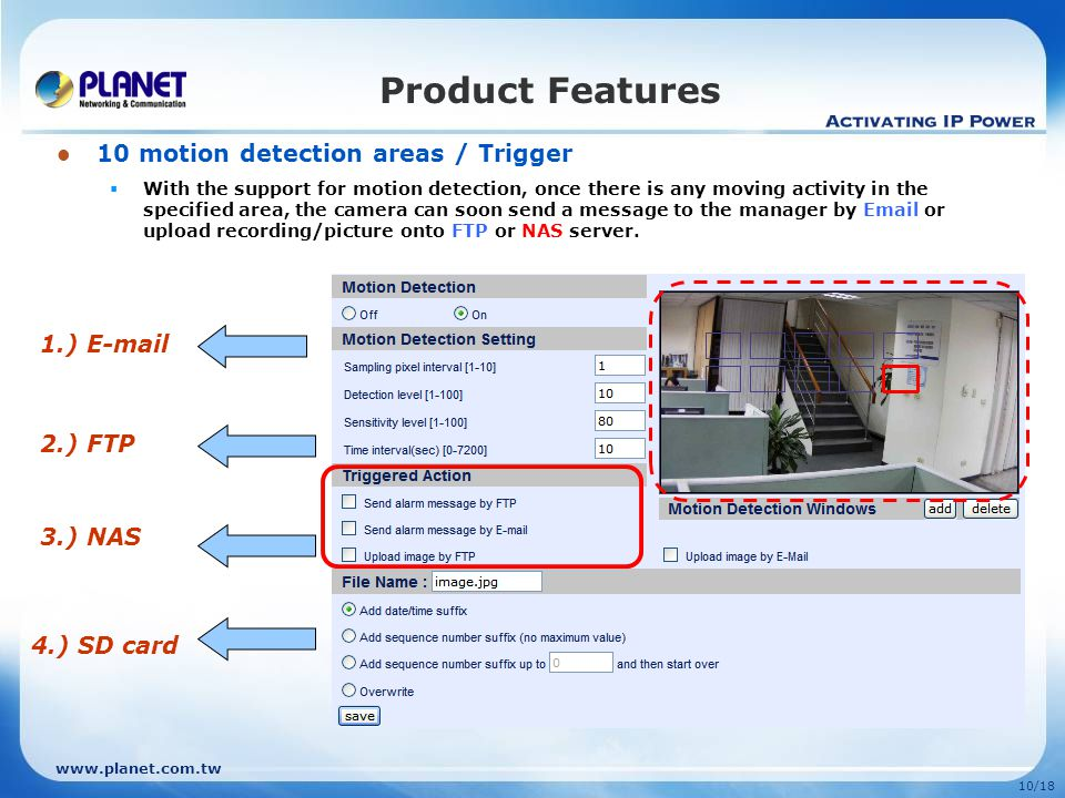 10/18 10 motion detection areas / Trigger With the support for motion detection, once there is any moving activity in the specified area, the camera can soon send a message to the manager by  or upload recording/picture onto FTP or NAS server.