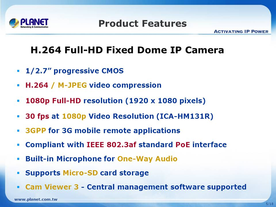 5/18 Product Features H.264 Full-HD Fixed Dome IP Camera 1/2.7 progressive CMOS H.264 / M-JPEG video compression 1080p Full-HD resolution (1920 x 1080 pixels) 30 fps at 1080p Video Resolution (ICA-HM131R) 3GPP for 3G mobile remote applications Compliant with IEEE 802.3af standard PoE interface Built-in Microphone for One-Way Audio Supports Micro-SD card storage Cam Viewer 3 - Central management software supported