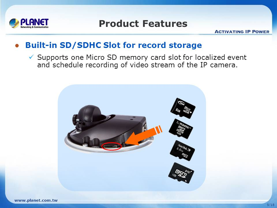 9/18 Built-in SD/SDHC Slot for record storage Supports one Micro SD memory card slot for localized event and schedule recording of video stream of the IP camera.