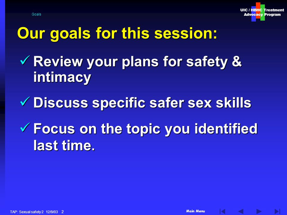 Main Menu UIC / HBHC Treatment Advocacy Program TAP: Sexual safety 2 12/9/03 2 Goals Review your plans for safety & intimacy Review your plans for safety & intimacy Discuss specific safer sex skills Discuss specific safer sex skills Focus on the topic you identified last time.