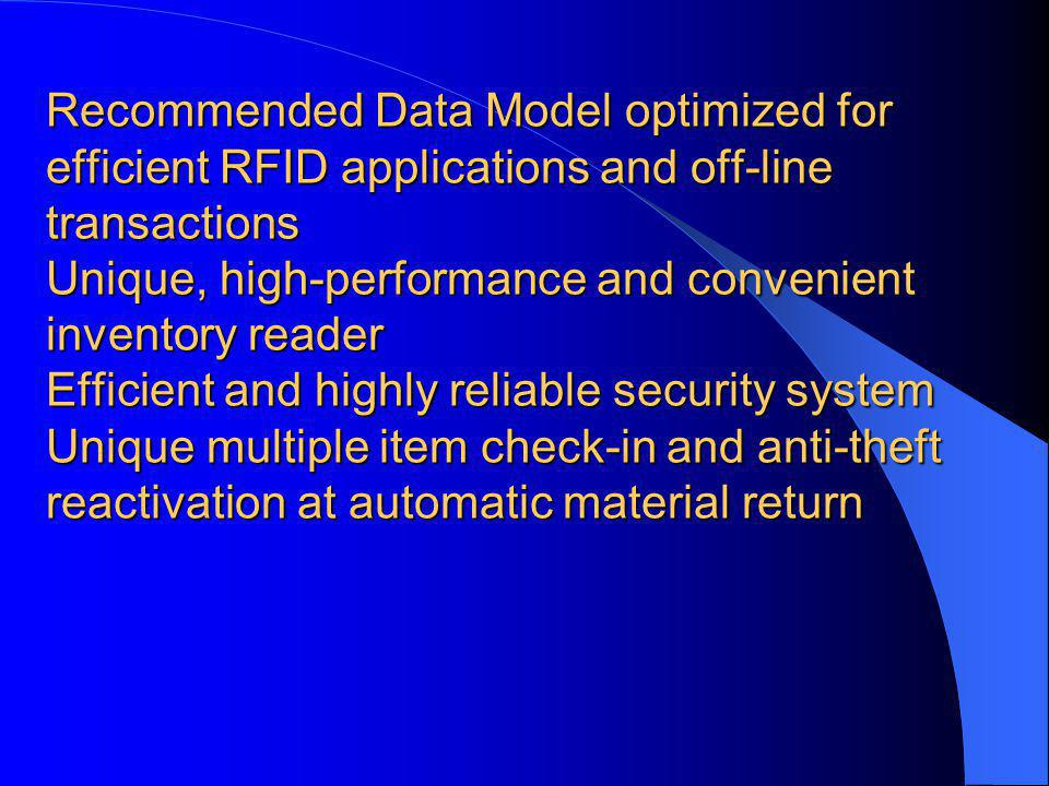 Recommended Data Model optimized for efficient RFID applications and off-line transactions Unique, high-performance and convenient inventory reader Efficient and highly reliable security system Unique multiple item check-in and anti-theft reactivation at automatic material return