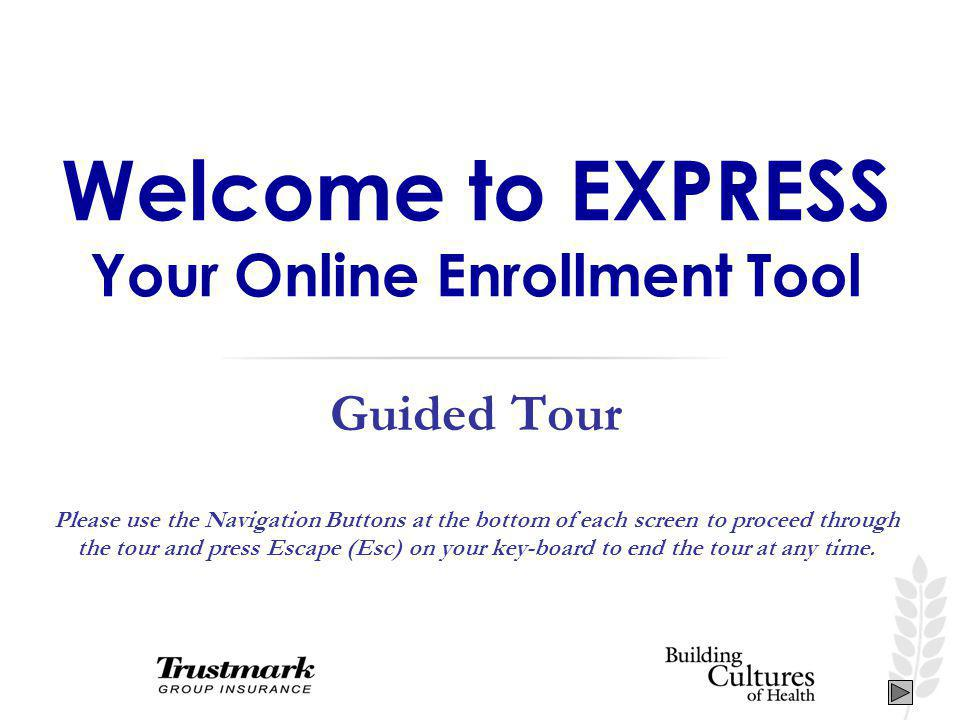 Welcome to EXPRESS Your Online Enrollment Tool Guided Tour Please use the Navigation Buttons at the bottom of each screen to proceed through the tour and press Escape (Esc) on your key-board to end the tour at any time.