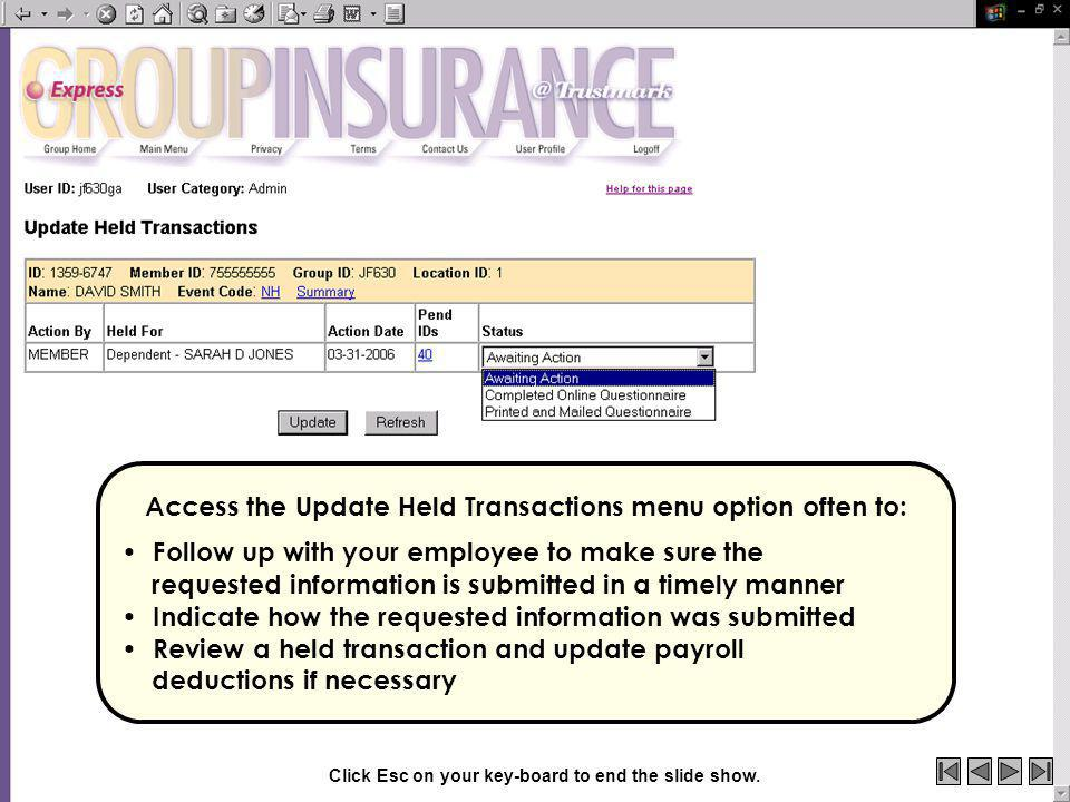 Access the Update Held Transactions menu option often to: Follow up with your employee to make sure the requested information is submitted in a timely manner Indicate how the requested information was submitted Review a held transaction and update payroll deductions if necessary Click Esc on your key-board to end the slide show.