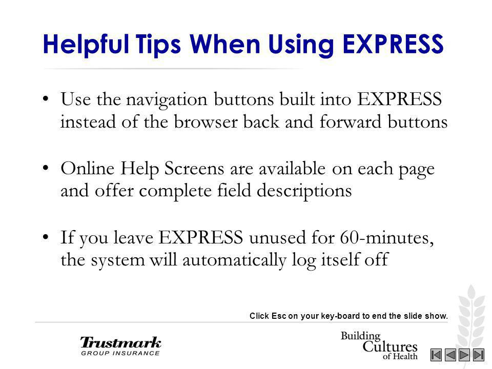 Helpful Tips When Using EXPRESS Use the navigation buttons built into EXPRESS instead of the browser back and forward buttons Online Help Screens are available on each page and offer complete field descriptions If you leave EXPRESS unused for 60-minutes, the system will automatically log itself off Click Esc on your key-board to end the slide show.