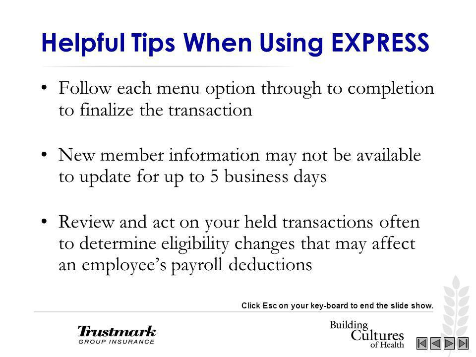 Helpful Tips When Using EXPRESS Follow each menu option through to completion to finalize the transaction New member information may not be available to update for up to 5 business days Review and act on your held transactions often to determine eligibility changes that may affect an employees payroll deductions Click Esc on your key-board to end the slide show.