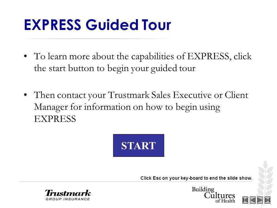 START EXPRESS Guided Tour To learn more about the capabilities of EXPRESS, click the start button to begin your guided tour Then contact your Trustmark Sales Executive or Client Manager for information on how to begin using EXPRESS Click Esc on your key-board to end the slide show.