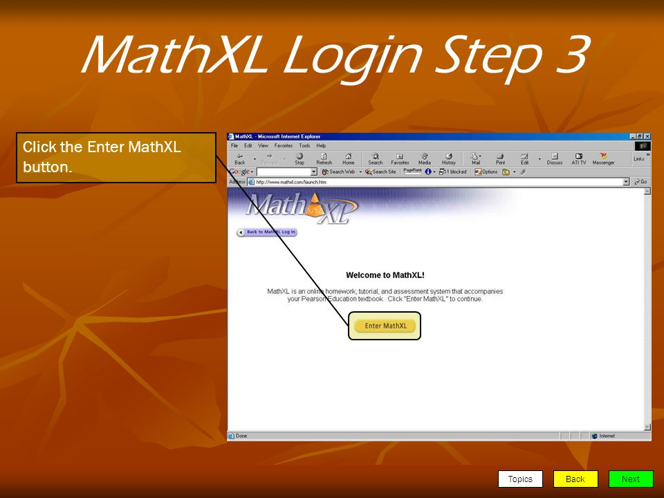 TopicsBackNext MathXL Login Step 3 Click the Enter MathXL button.