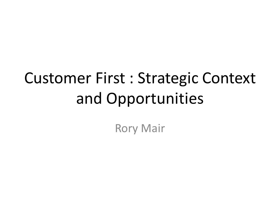 Customer First : Strategic Context and Opportunities Rory Mair