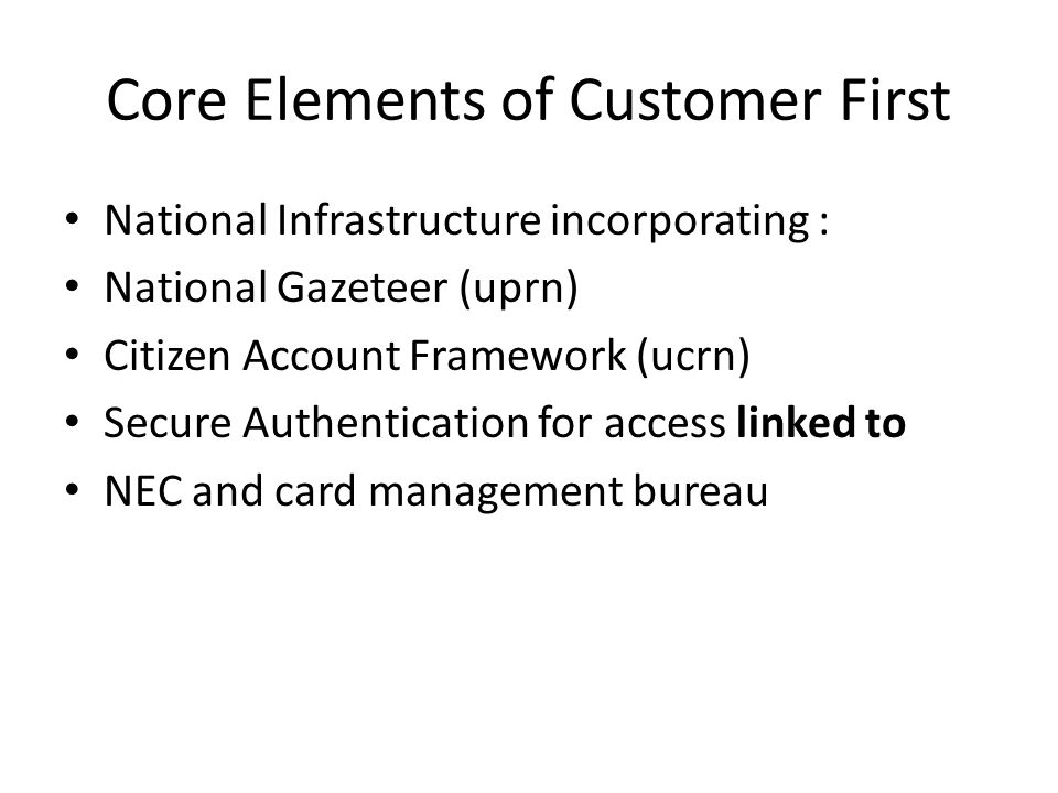 Core Elements of Customer First National Infrastructure incorporating : National Gazeteer (uprn) Citizen Account Framework (ucrn) Secure Authentication for access linked to NEC and card management bureau