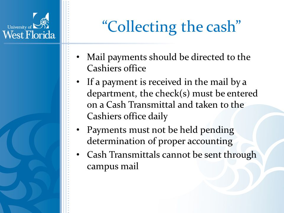 Collecting the cash Mail payments should be directed to the Cashiers office If a payment is received in the mail by a department, the check(s) must be entered on a Cash Transmittal and taken to the Cashiers office daily Payments must not be held pending determination of proper accounting Cash Transmittals cannot be sent through campus mail