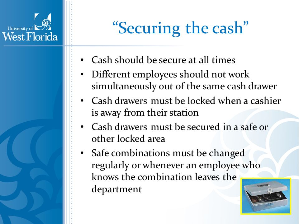 Securing the cash Cash should be secure at all times Different employees should not work simultaneously out of the same cash drawer Cash drawers must be locked when a cashier is away from their station Cash drawers must be secured in a safe or other locked area Safe combinations must be changed regularly or whenever an employee who knows the combination leaves the department