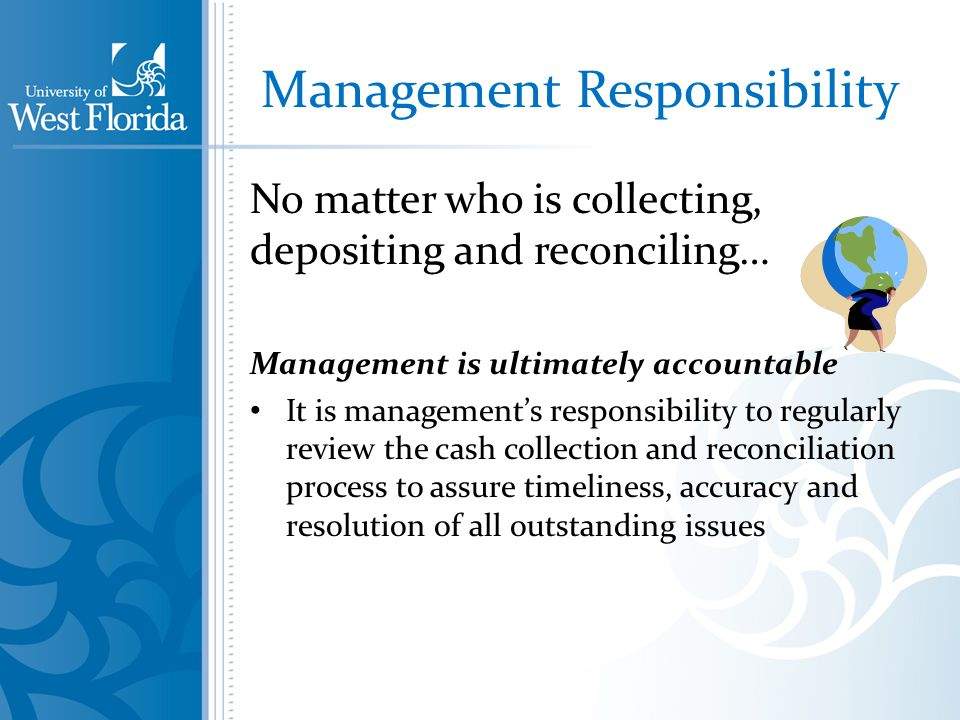 Management Responsibility No matter who is collecting, depositing and reconciling… Management is ultimately accountable It is managements responsibility to regularly review the cash collection and reconciliation process to assure timeliness, accuracy and resolution of all outstanding issues