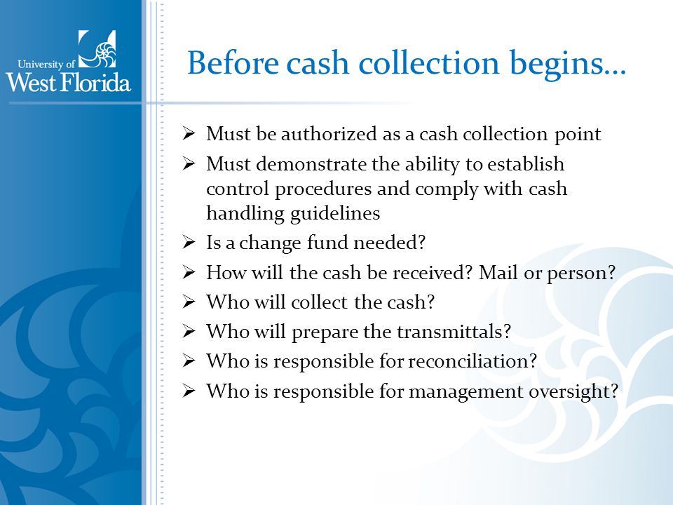 Before cash collection begins… Must be authorized as a cash collection point Must demonstrate the ability to establish control procedures and comply with cash handling guidelines Is a change fund needed.