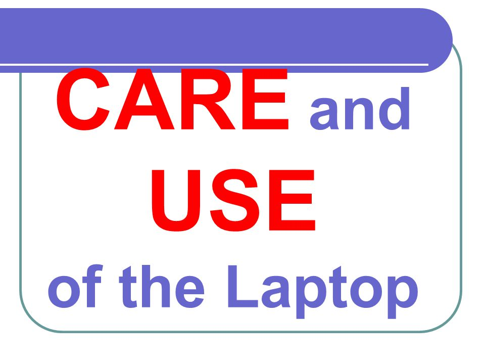 CARE and USE of the Laptop