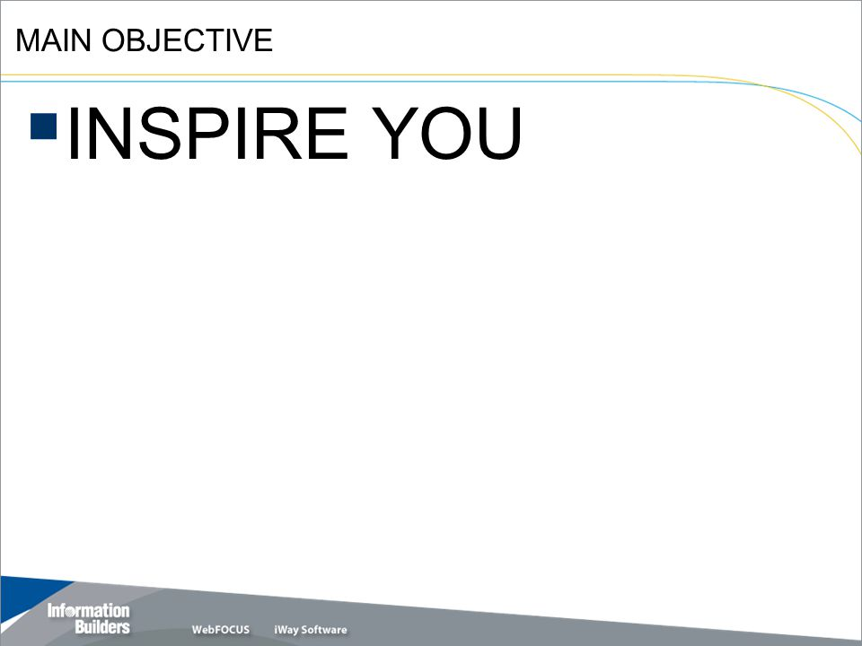 Copyright 2007, Information Builders. Slide 3 INSPIRE YOU MAIN OBJECTIVE