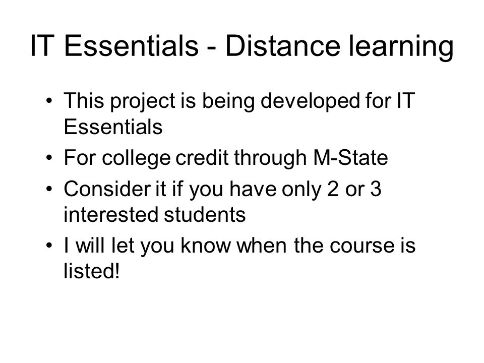 IT Essentials - Distance learning This project is being developed for IT Essentials For college credit through M-State Consider it if you have only 2 or 3 interested students I will let you know when the course is listed!