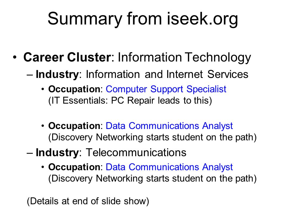 Summary from iseek.org Career Cluster: Information Technology –Industry: Information and Internet Services Occupation: Computer Support Specialist (IT Essentials: PC Repair leads to this) Occupation: Data Communications Analyst (Discovery Networking starts student on the path) –Industry: Telecommunications Occupation: Data Communications Analyst (Discovery Networking starts student on the path) (Details at end of slide show)