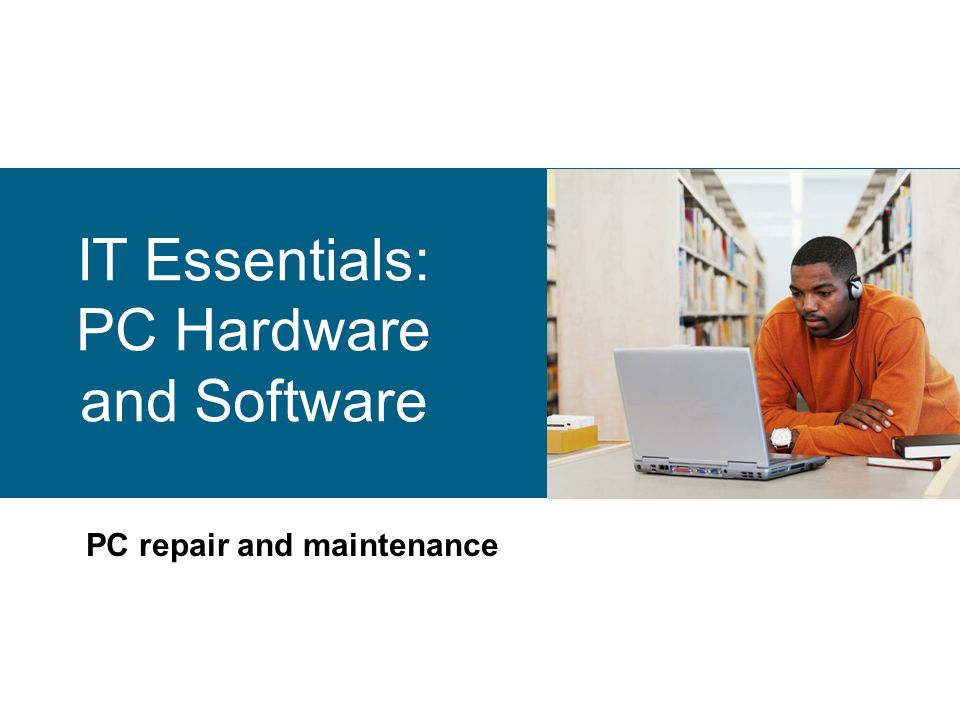 IT Essentials: PC Hardware and Software PC repair and maintenance