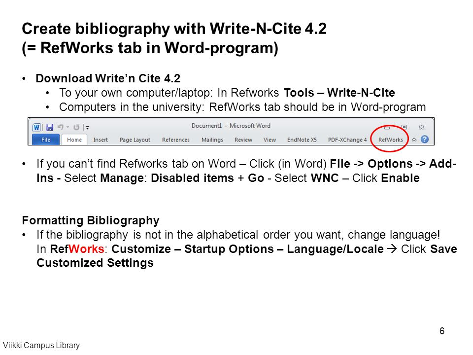 6 Create bibliography with Write-N-Cite 4.2 (= RefWorks tab in Word-program) Download Writen Cite 4.2 To your own computer/laptop: In Refworks Tools – Write-N-Cite Computers in the university: RefWorks tab should be in Word-program If you cant find Refworks tab on Word – Click (in Word) File -> Options -> Add- Ins - Select Manage: Disabled items + Go - Select WNC – Click Enable Formatting Bibliography If the bibliography is not in the alphabetical order you want, change language.