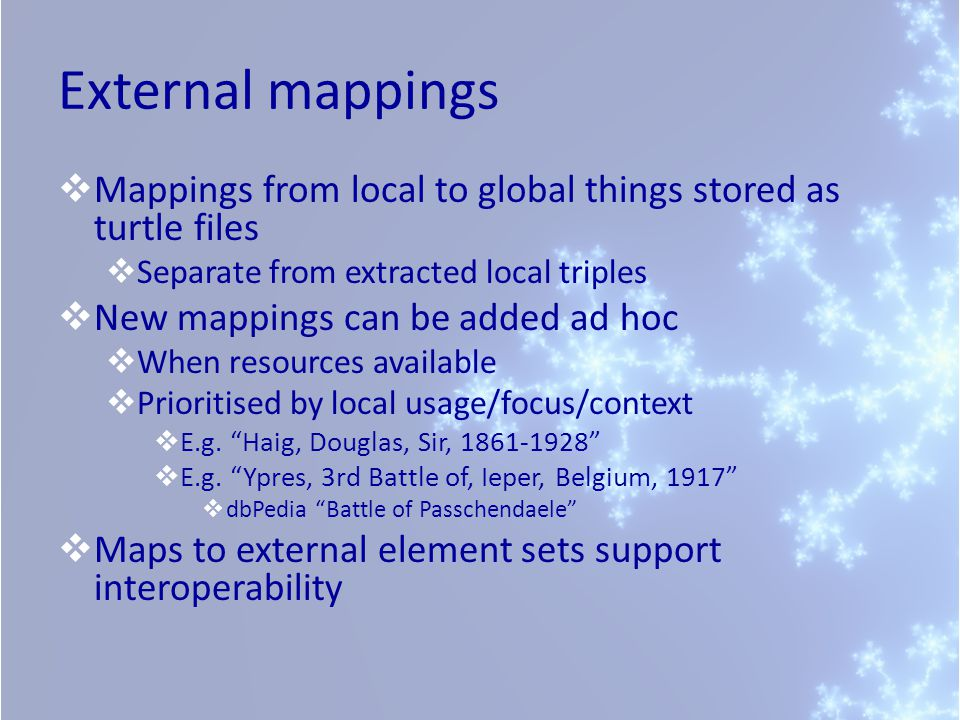 External mappings Mappings from local to global things stored as turtle files Separate from extracted local triples New mappings can be added ad hoc When resources available Prioritised by local usage/focus/context E.g.