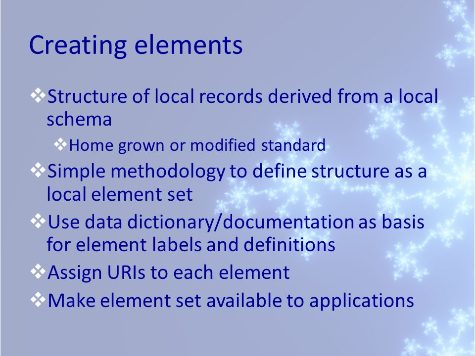 Creating elements Structure of local records derived from a local schema Home grown or modified standard Simple methodology to define structure as a local element set Use data dictionary/documentation as basis for element labels and definitions Assign URIs to each element Make element set available to applications