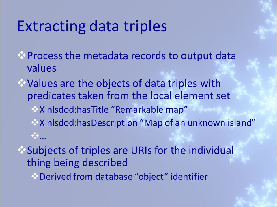 Extracting data triples Process the metadata records to output data values Values are the objects of data triples with predicates taken from the local element set X nlsdod:hasTitle Remarkable map X nlsdod:hasDescription Map of an unknown island … Subjects of triples are URIs for the individual thing being described Derived from database object identifier