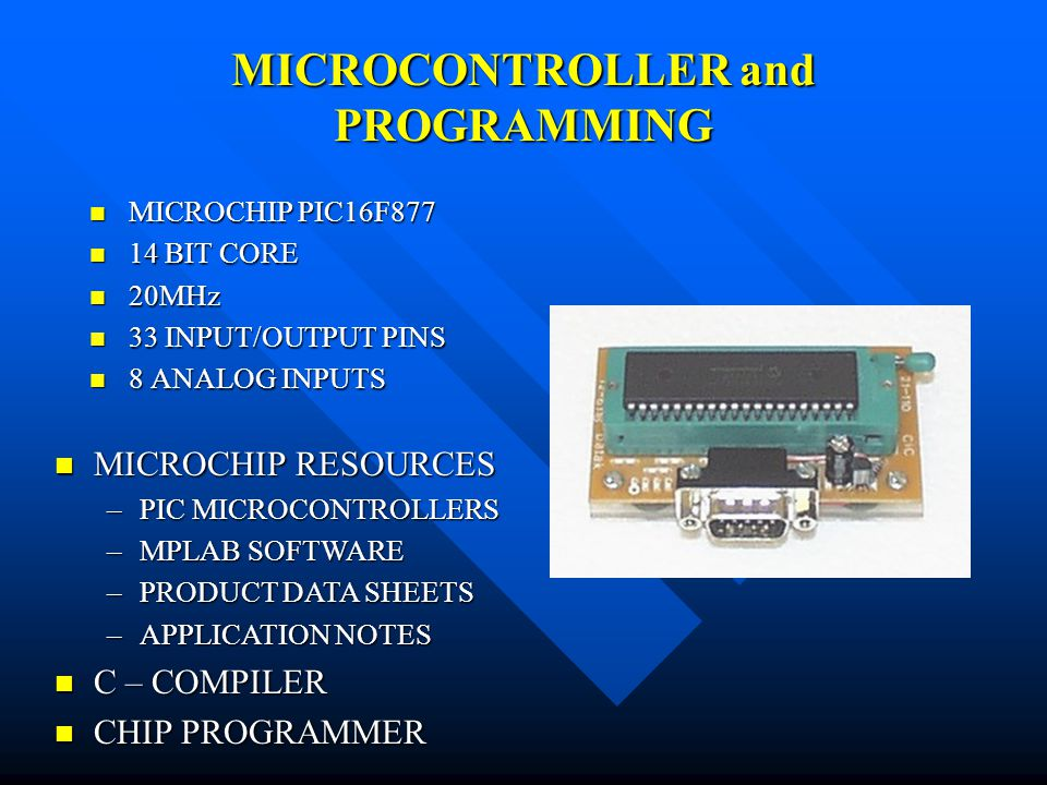 MICROCONTROLLER and PROGRAMMING MICROCHIP PIC16F877 MICROCHIP PIC16F BIT CORE 14 BIT CORE 20MHz 20MHz 33 INPUT/OUTPUT PINS 33 INPUT/OUTPUT PINS 8 ANALOG INPUTS 8 ANALOG INPUTS MICROCHIP RESOURCES MICROCHIP RESOURCES –PIC MICROCONTROLLERS –MPLAB SOFTWARE –PRODUCT DATA SHEETS –APPLICATION NOTES C – COMPILER C – COMPILER CHIP PROGRAMMER CHIP PROGRAMMER