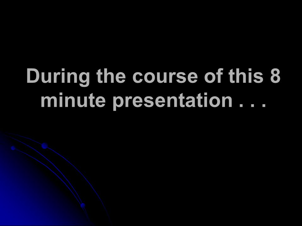 During the course of this 8 minute presentation...