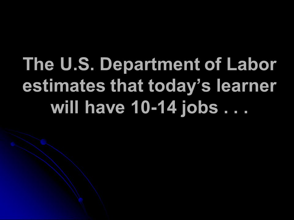 The U.S. Department of Labor estimates that todays learner will have jobs...