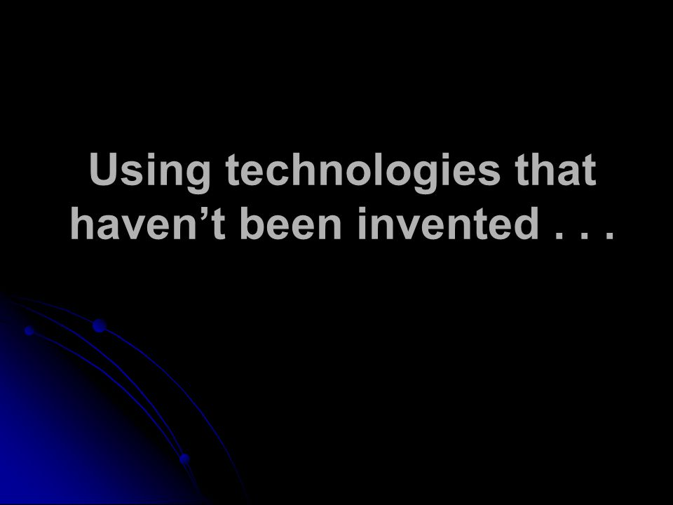Using technologies that havent been invented...