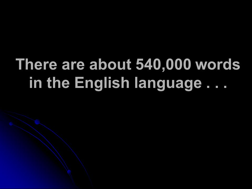 There are about 540,000 words in the English language...
