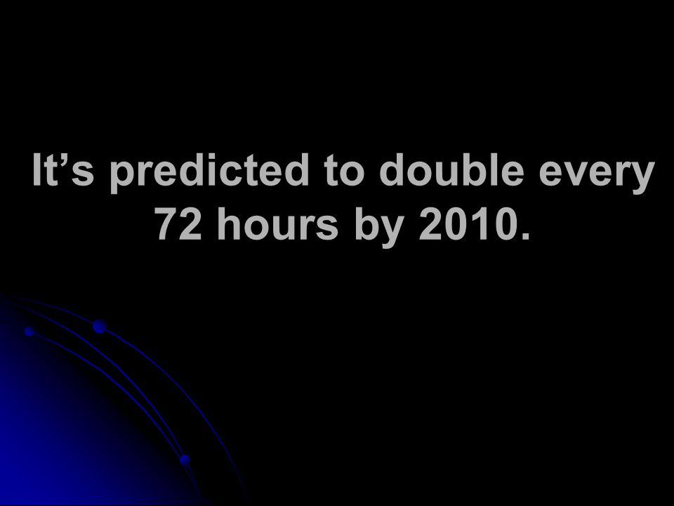 Its predicted to double every 72 hours by 2010.