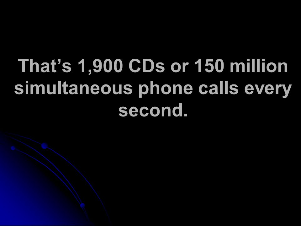 Thats 1,900 CDs or 150 million simultaneous phone calls every second.