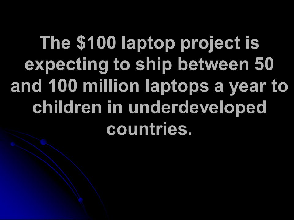 The $100 laptop project is expecting to ship between 50 and 100 million laptops a year to children in underdeveloped countries.