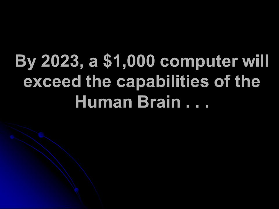 By 2023, a $1,000 computer will exceed the capabilities of the Human Brain...
