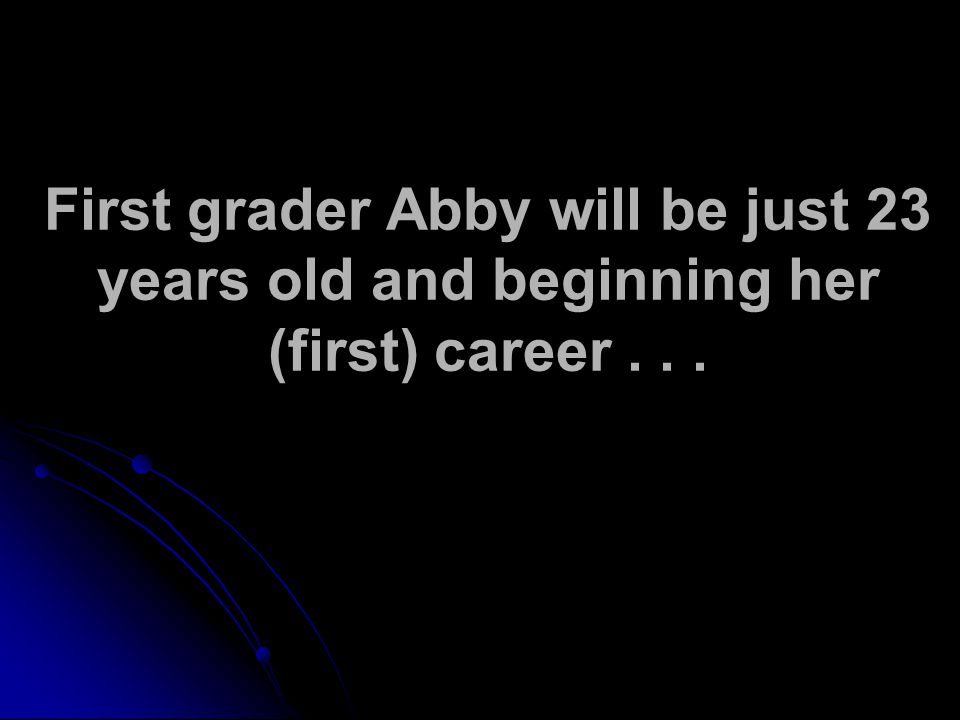 First grader Abby will be just 23 years old and beginning her (first) career...