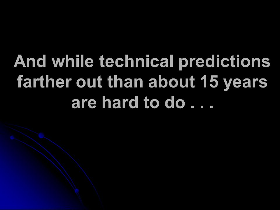 And while technical predictions farther out than about 15 years are hard to do...
