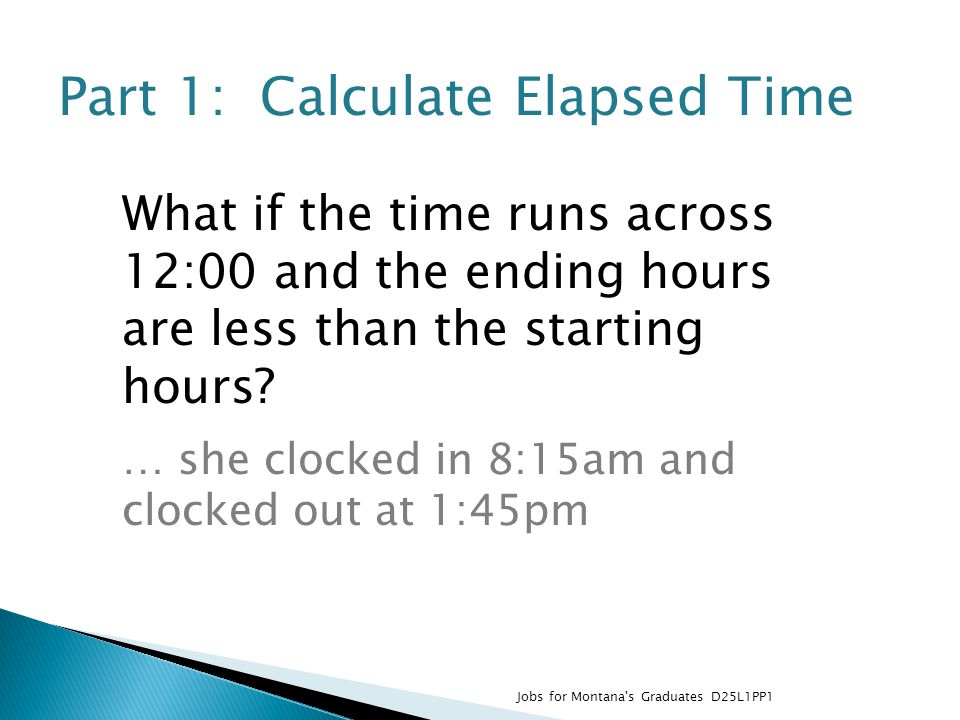 Part 1: Calculate Elapsed Time What if the time runs across 12:00 and the ending hours are less than the starting hours.