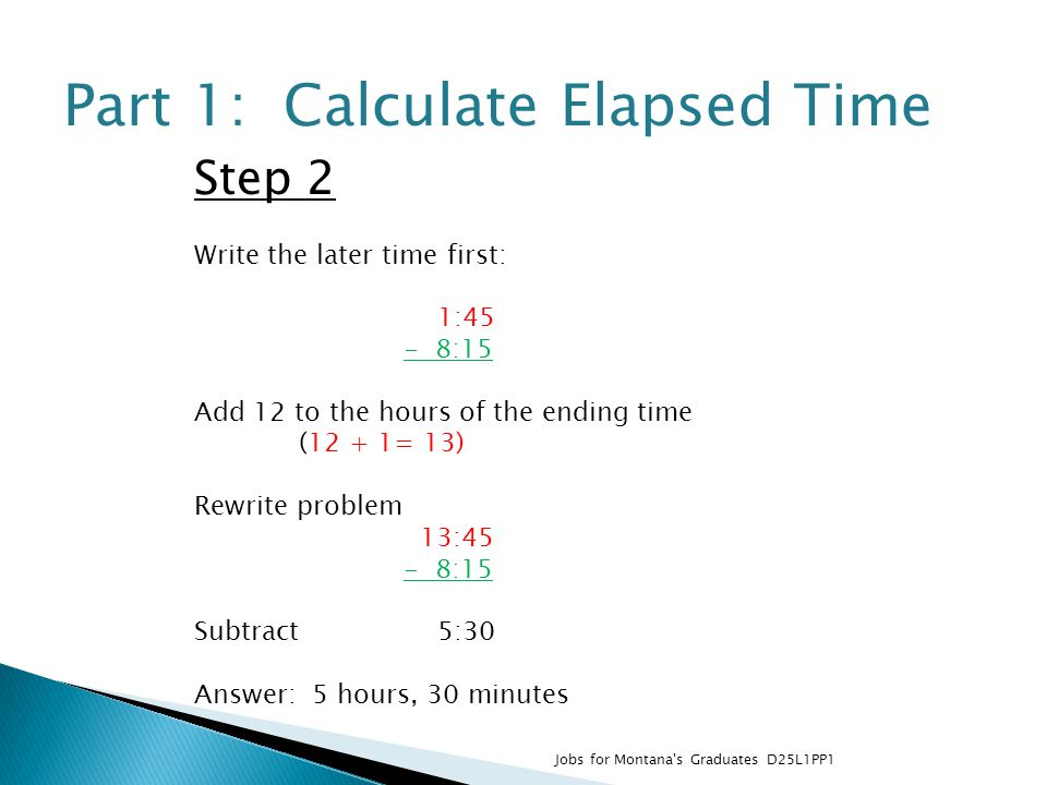 Step 2 Write the later time first: 1:45 - 8:15 Add 12 to the hours of the ending time (12 + 1= 13) Rewrite problem 13:45 - 8:15 Subtract 5:30 Answer: 5 hours, 30 minutes Part 1: Calculate Elapsed Time Jobs for Montana s Graduates D25L1PP1