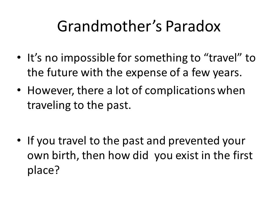 Grandmothers Paradox Its no impossible for something to travel to the future with the expense of a few years.