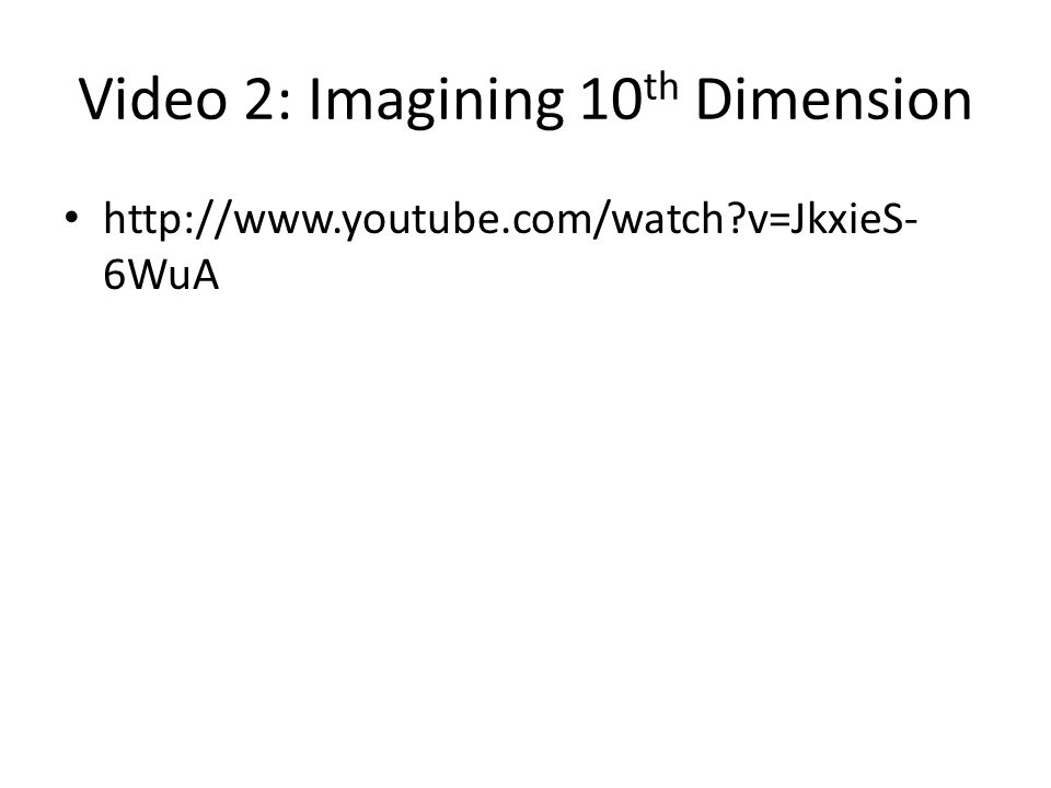Video 2: Imagining 10 th Dimension   v=JkxieS- 6WuA