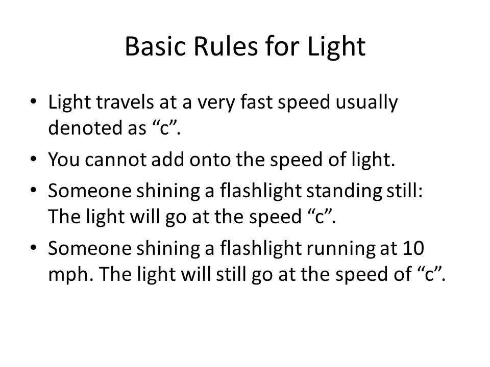 Basic Rules for Light Light travels at a very fast speed usually denoted as c.