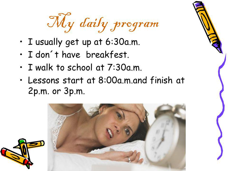 My daily program I usually get up at 6:30a.m. I don´t have breakfest.